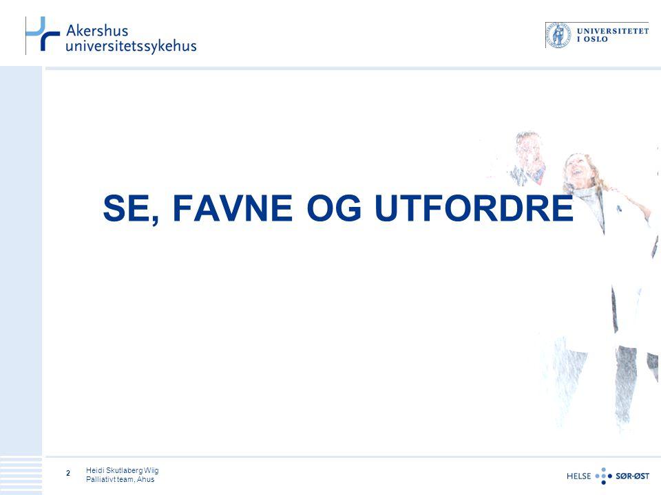 SE, FAVNE OG UTFORDRE Heidi Skutlaberg Wiig Palliativt team, Ahus