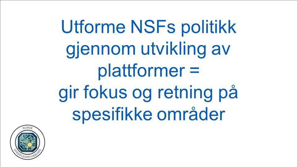 Utforme NSFs politikk gjennom utvikling av plattformer = gir fokus og retning på spesifikke områder