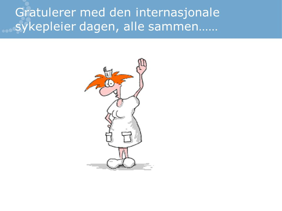 Gratulerer med den internasjonale sykepleier dagen, alle sammen……