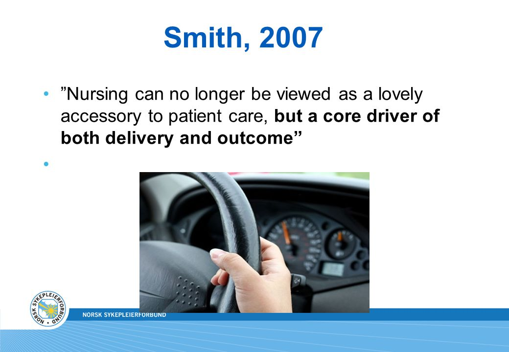 Smith, 2007 Nursing can no longer be viewed as a lovely accessory to patient care, but a core driver of both delivery and outcome