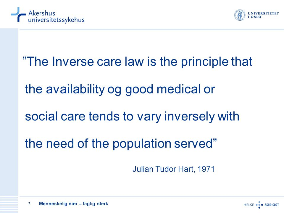 The Inverse care law is the principle that the availability og good medical or social care tends to vary inversely with the need of the population served Julian Tudor Hart, 1971