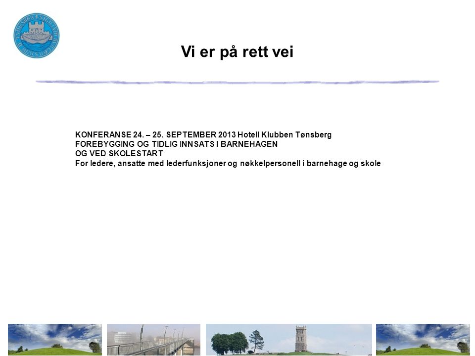 Vi er på rett vei KONFERANSE 24. – 25. SEPTEMBER 2013 Hotell Klubben Tønsberg. FOREBYGGING OG TIDLIG INNSATS I BARNEHAGEN.