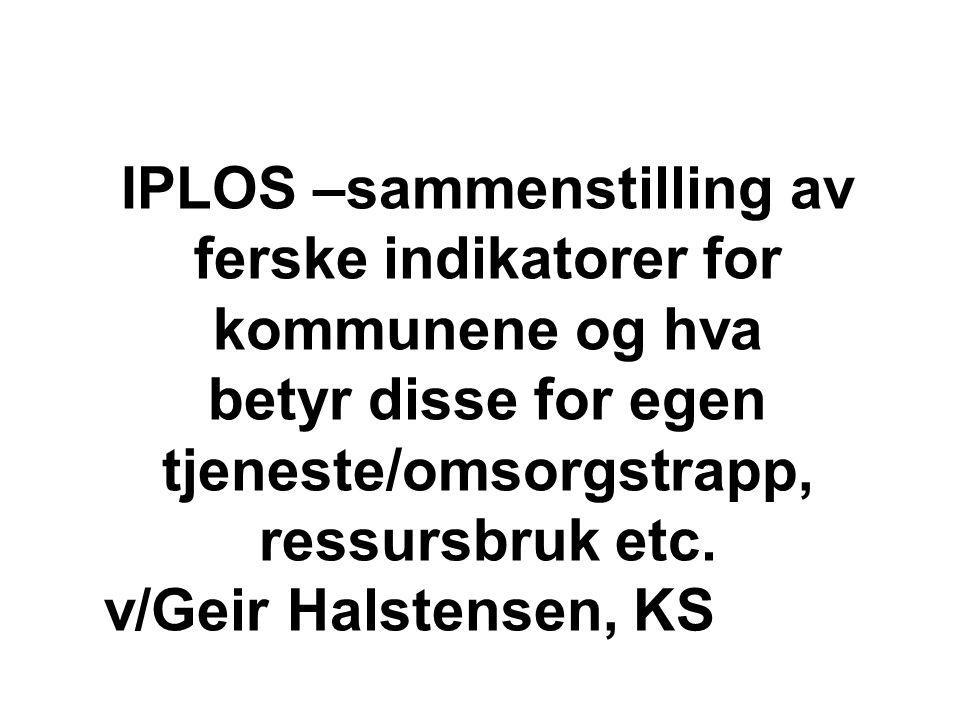 IPLOS –sammenstilling av ferske indikatorer for kommunene og hva betyr disse for egen tjeneste/omsorgstrapp, ressursbruk etc.