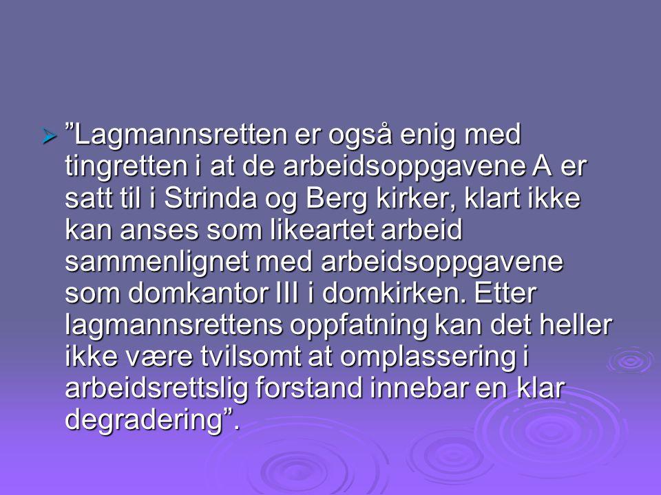 Lagmannsretten er også enig med tingretten i at de arbeidsoppgavene A er satt til i Strinda og Berg kirker, klart ikke kan anses som likeartet arbeid sammenlignet med arbeidsoppgavene som domkantor III i domkirken.