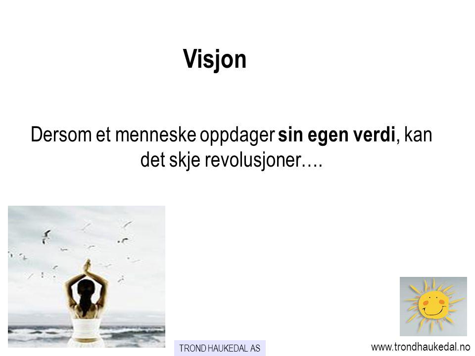 Visjon Dersom et menneske oppdager sin egen verdi, kan det skje revolusjoner…. www.trondhaukedal.no.