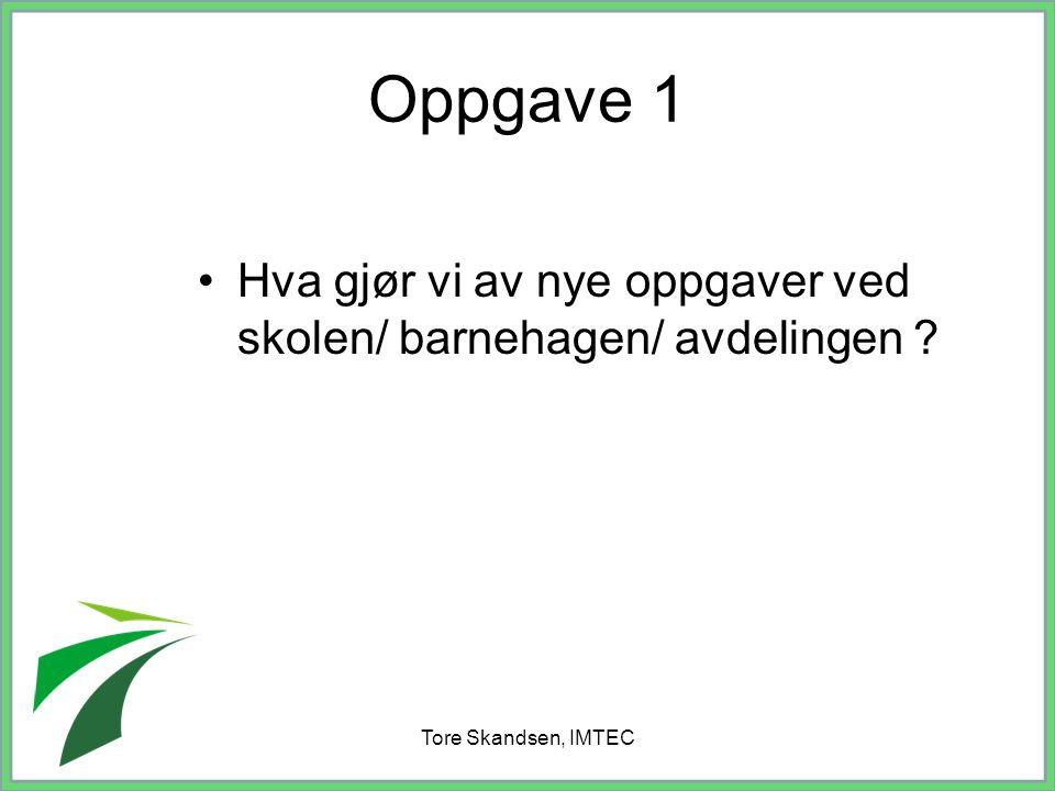 Oppgave 1 Hva gjør vi av nye oppgaver ved skolen/ barnehagen/ avdelingen Tore Skandsen, IMTEC