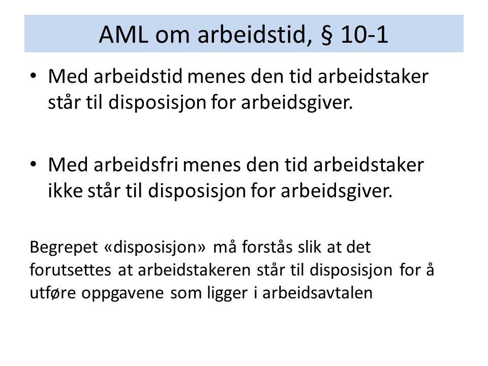 AML om arbeidstid, § 10-1 Med arbeidstid menes den tid arbeidstaker står til disposisjon for arbeidsgiver.