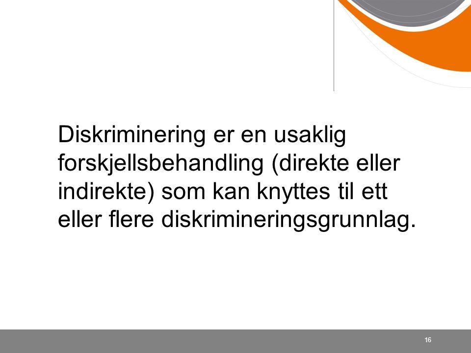 Diskriminering er en usaklig forskjellsbehandling (direkte eller indirekte) som kan knyttes til ett eller flere diskrimineringsgrunnlag.