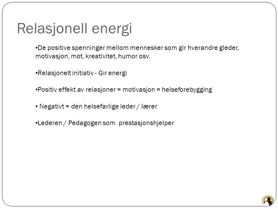 Relasjonell energi De positive spenninger mellom mennesker som gir hverandre gleder, motivasjon, mot, kreativitet, humor osv.