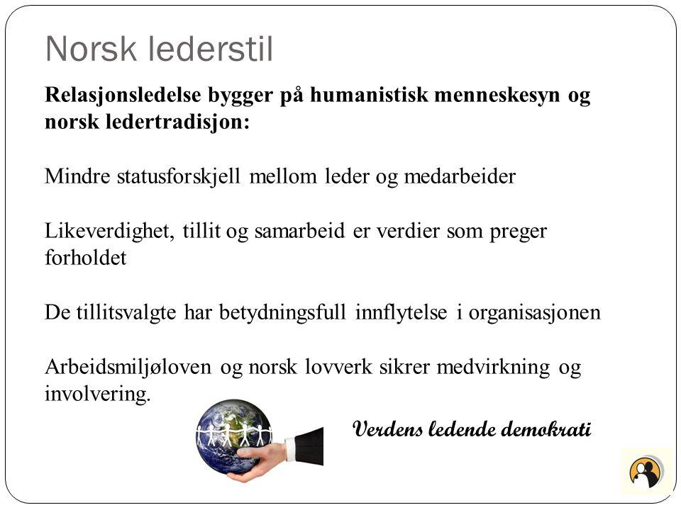 Norsk lederstil Relasjonsledelse bygger på humanistisk menneskesyn og norsk ledertradisjon: Mindre statusforskjell mellom leder og medarbeider.