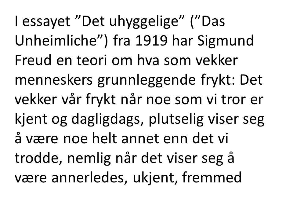 I essayet Det uhyggelige ( Das Unheimliche ) fra 1919 har Sigmund Freud en teori om hva som vekker menneskers grunnleggende frykt: Det vekker vår frykt når noe som vi tror er kjent og dagligdags, plutselig viser seg å være noe helt annet enn det vi trodde, nemlig når det viser seg å være annerledes, ukjent, fremmed