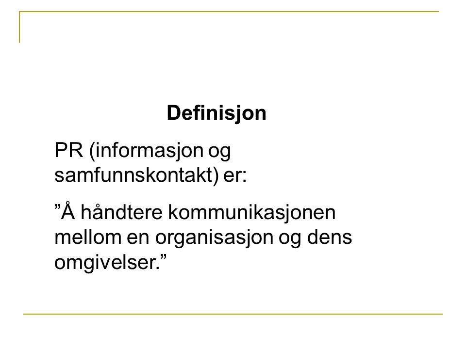 Definisjon PR (informasjon og samfunnskontakt) er: Å håndtere kommunikasjonen mellom en organisasjon og dens omgivelser.