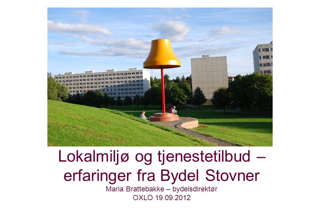 Lokalmiljø og tjenestetilbud – erfaringer fra Bydel Stovner Maria Brattebakke – bydelsdirektør OXLO 19.09.2012