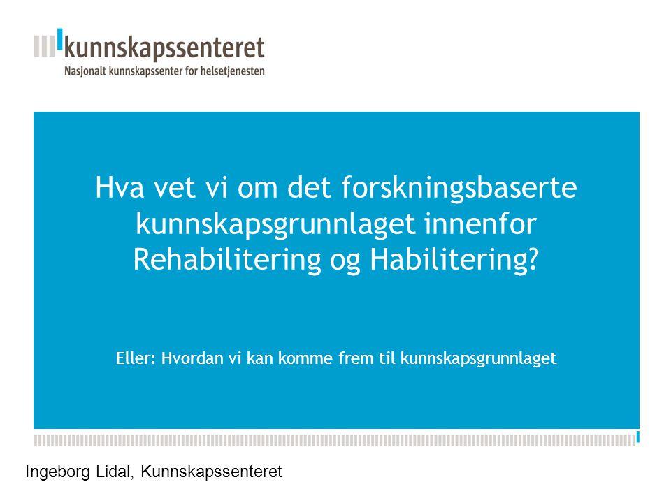 Hva vet vi om det forskningsbaserte kunnskapsgrunnlaget innenfor Rehabilitering og Habilitering Eller: Hvordan vi kan komme frem til kunnskapsgrunnlaget