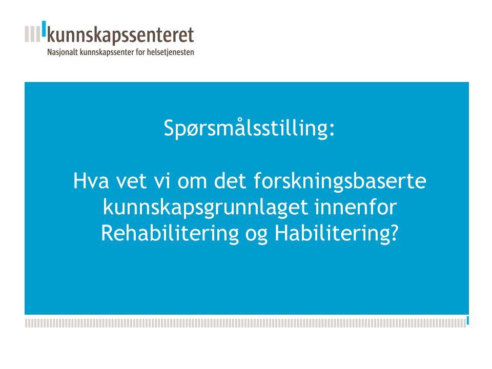 Spørsmålsstilling: Hva vet vi om det forskningsbaserte kunnskapsgrunnlaget innenfor Rehabilitering og Habilitering