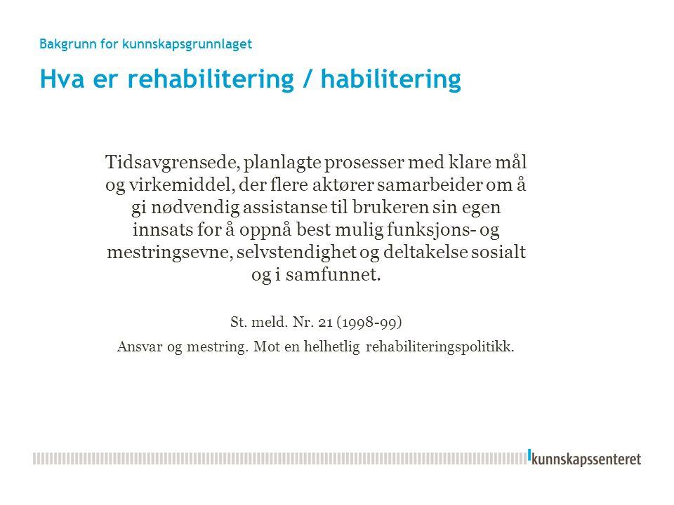Bakgrunn for kunnskapsgrunnlaget Hva er rehabilitering / habilitering