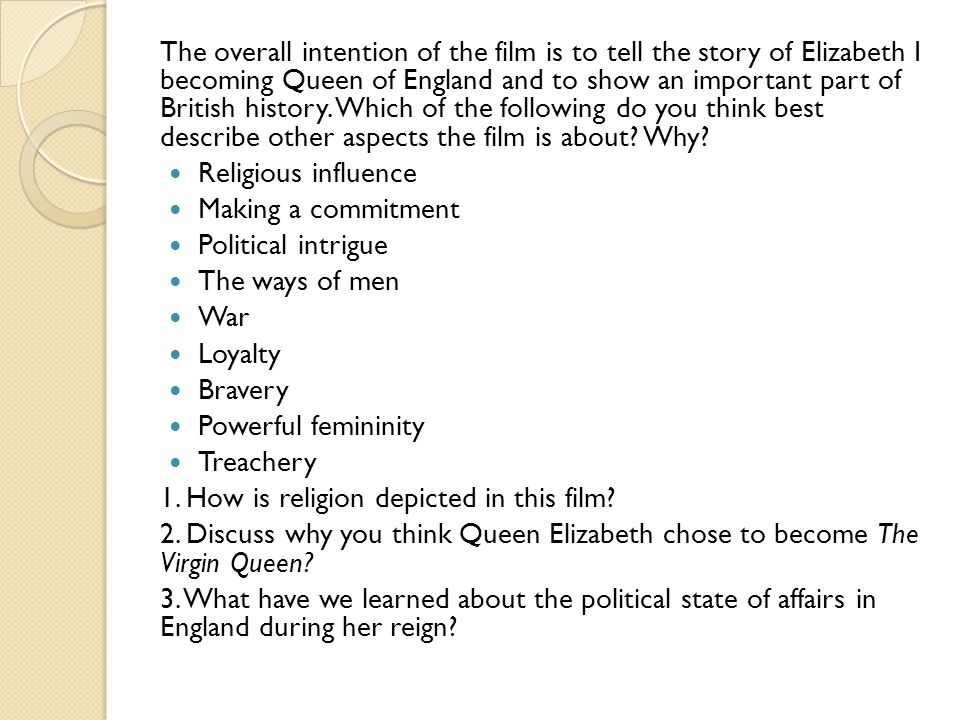 The overall intention of the film is to tell the story of Elizabeth I becoming Queen of England and to show an important part of British history. Which of the following do you think best describe other aspects the film is about Why