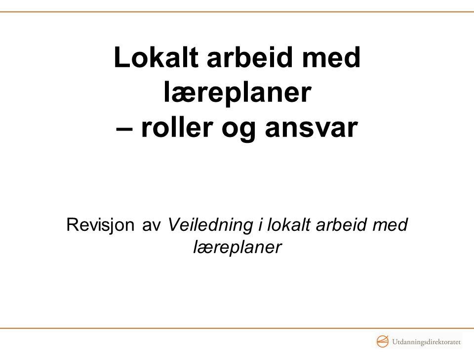 Lokalt arbeid med læreplaner – roller og ansvar Revisjon av Veiledning i lokalt arbeid med læreplaner