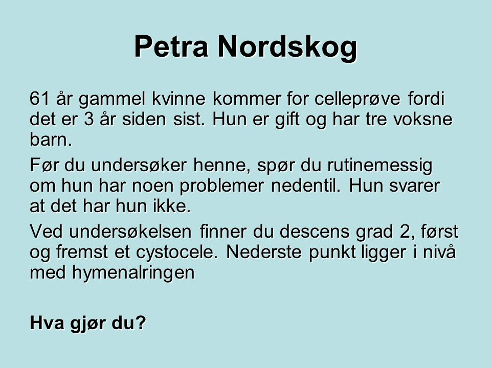Petra Nordskog 61 år gammel kvinne kommer for celleprøve fordi det er 3 år siden sist. Hun er gift og har tre voksne barn.