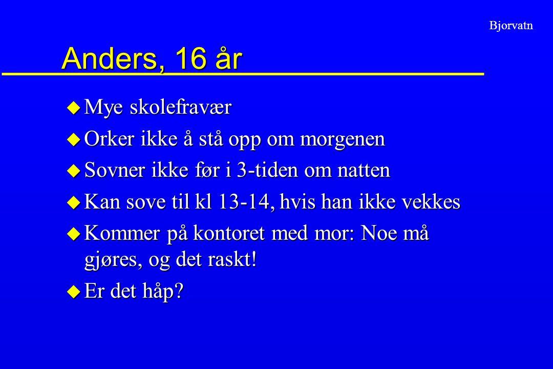 Anders, 16 år Mye skolefravær Orker ikke å stå opp om morgenen