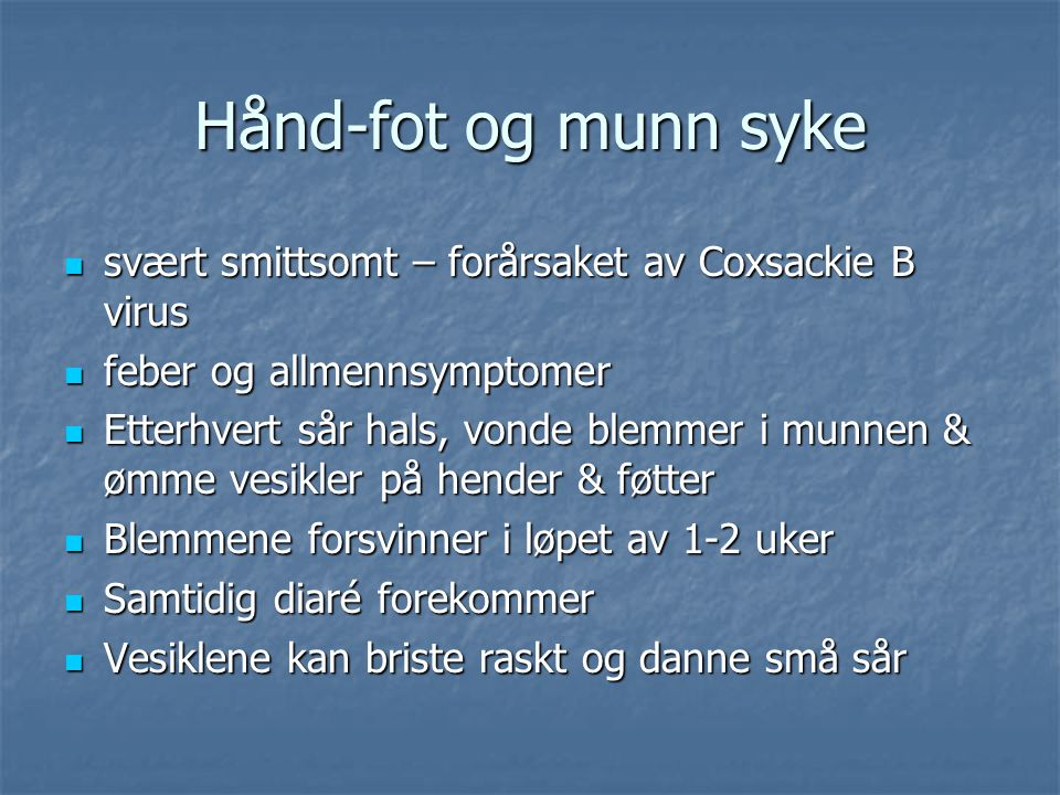 Hånd-fot og munn syke svært smittsomt – forårsaket av Coxsackie B virus. feber og allmennsymptomer.