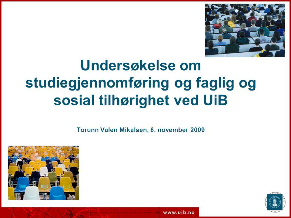 Undersøkelse om studiegjennomføring og faglig og sosial tilhørighet ved UiB Torunn Valen Mikalsen, 6. november 2009