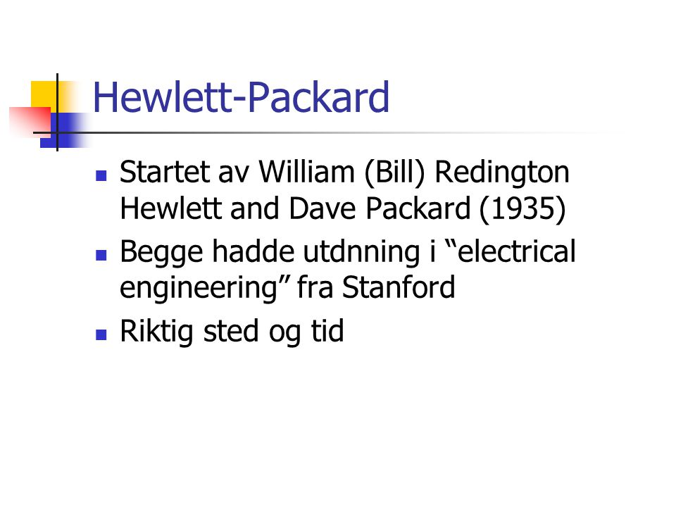 Hewlett-Packard Startet av William (Bill) Redington Hewlett and Dave Packard (1935) Begge hadde utdnning i electrical engineering fra Stanford.