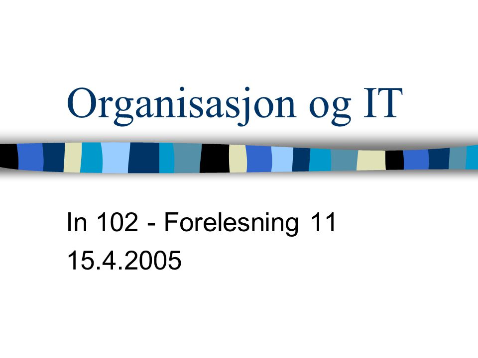 Organisasjon og IT In 102 - Forelesning 11 15.4.2005