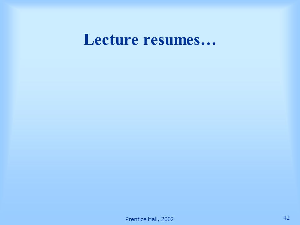 Lecture resumes… Prentice Hall, 2002