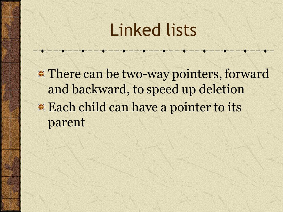 Linked lists There can be two-way pointers, forward and backward, to speed up deletion.