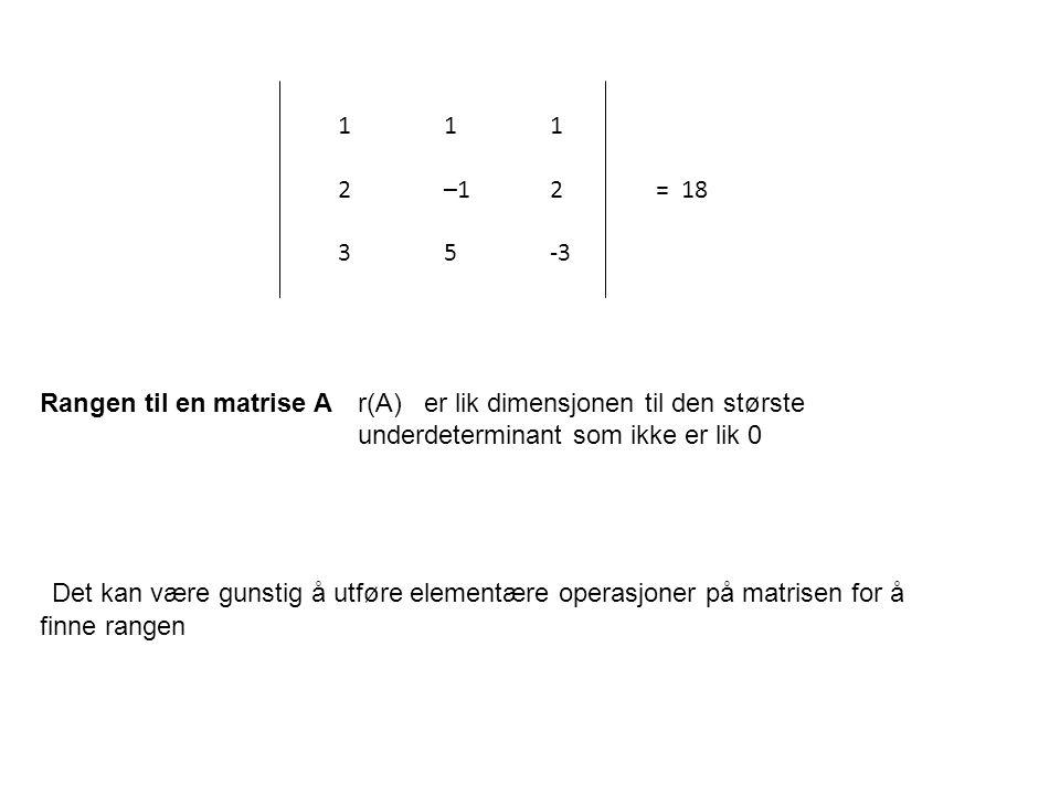 1 1 1. 2 –1 2 = 18. 3 5 -3. Rangen til en matrise A r(A) er lik dimensjonen til den største.
