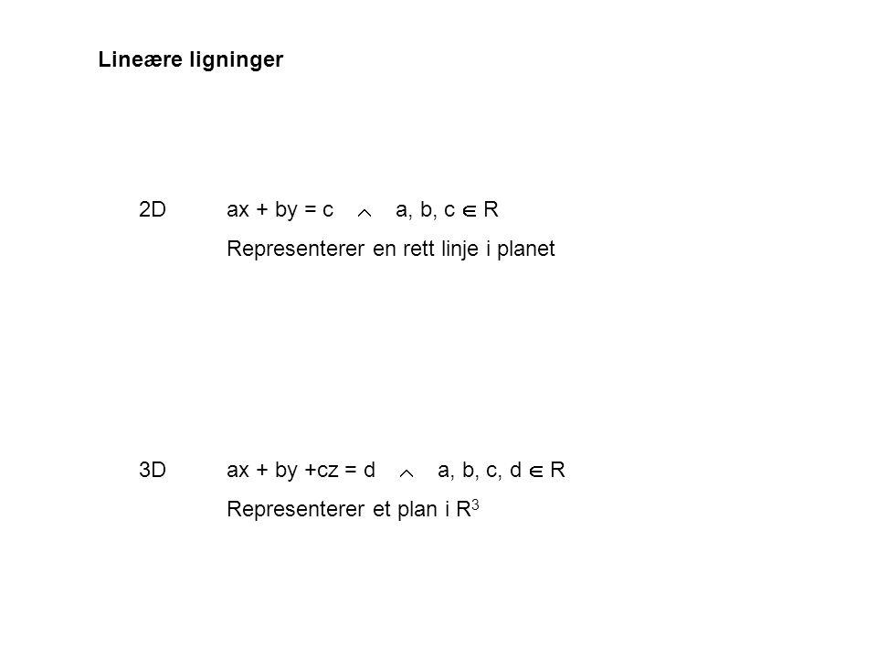 Lineære ligninger 2D ax + by = c  a, b, c  R. Representerer en rett linje i planet. 3D ax + by +cz = d  a, b, c, d  R.