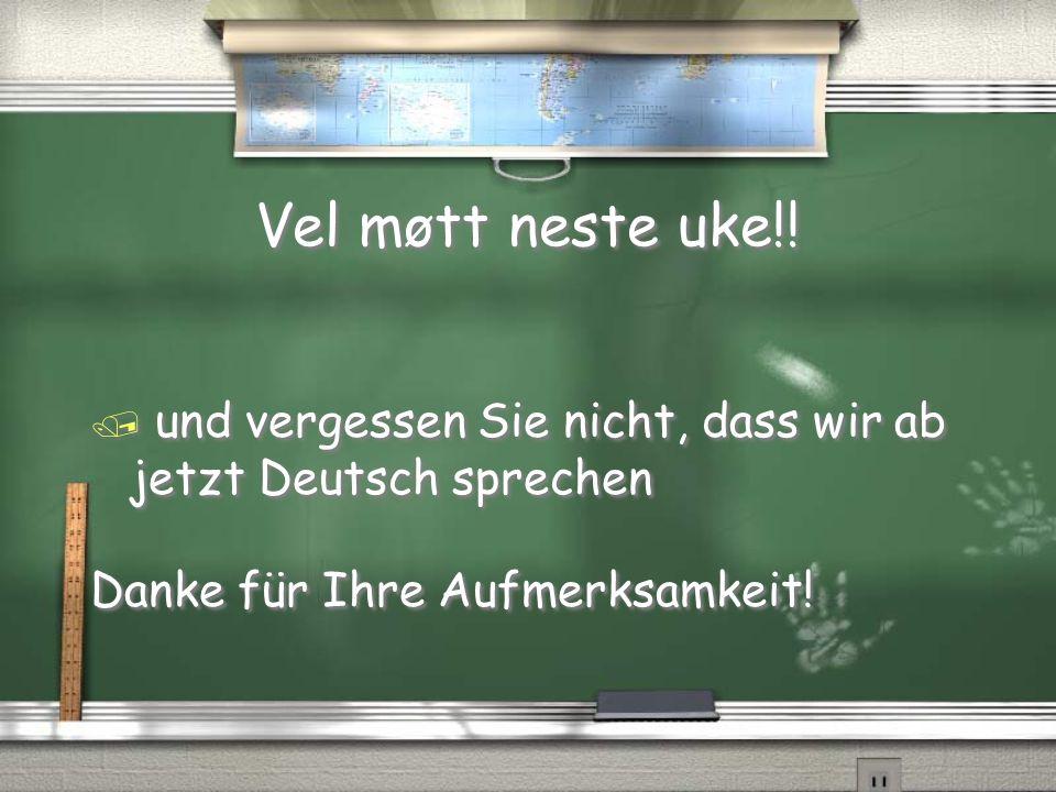 Vel møtt neste uke!. und vergessen Sie nicht, dass wir ab jetzt Deutsch sprechen.