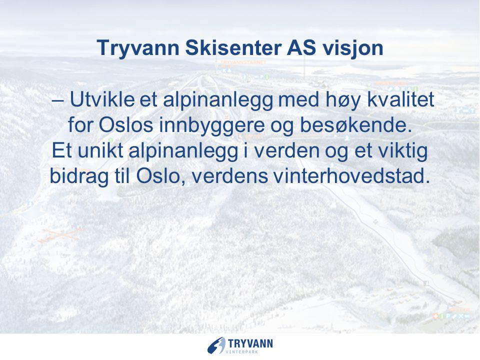Tryvann Skisenter AS visjon – Utvikle et alpinanlegg med høy kvalitet for Oslos innbyggere og besøkende. Et unikt alpinanlegg i verden og et viktig bidrag til Oslo, verdens vinterhovedstad.