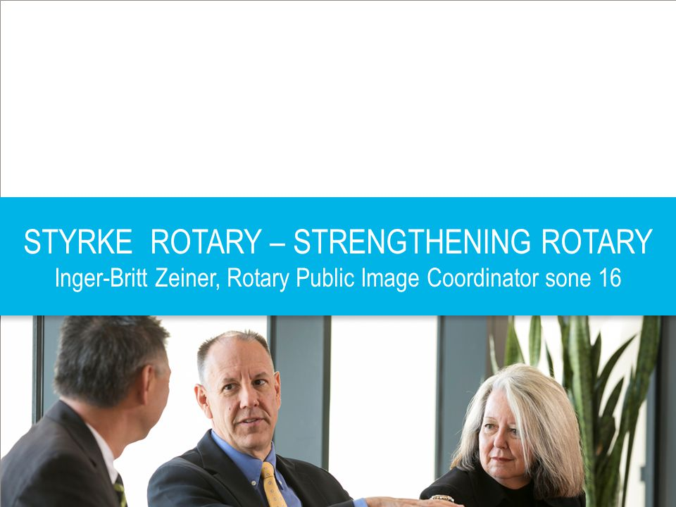 STYRKE ROTARY – STRENGTHENING ROTARY Inger-Britt Zeiner, Rotary Public Image Coordinator sone 16