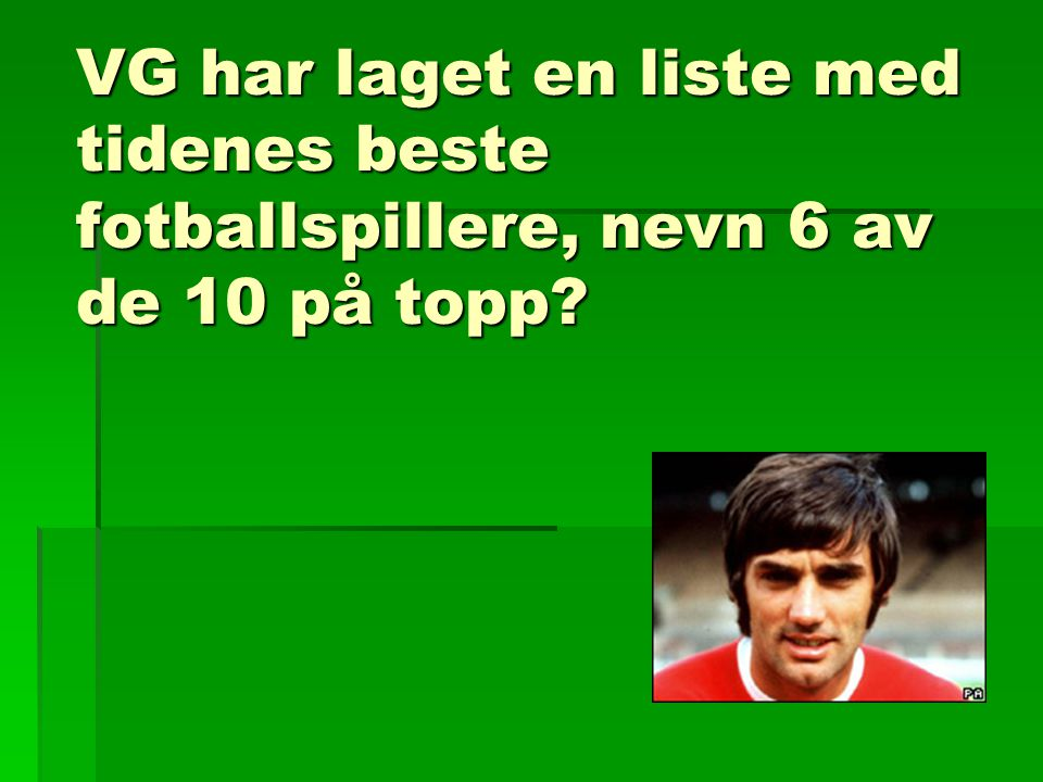 VG har laget en liste med tidenes beste fotballspillere, nevn 6 av de 10 på topp