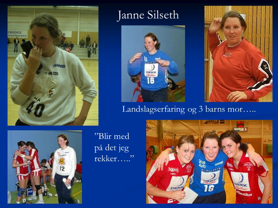 Janne Silseth Landslagserfaring og 3 barns mor….. Blir med på det jeg