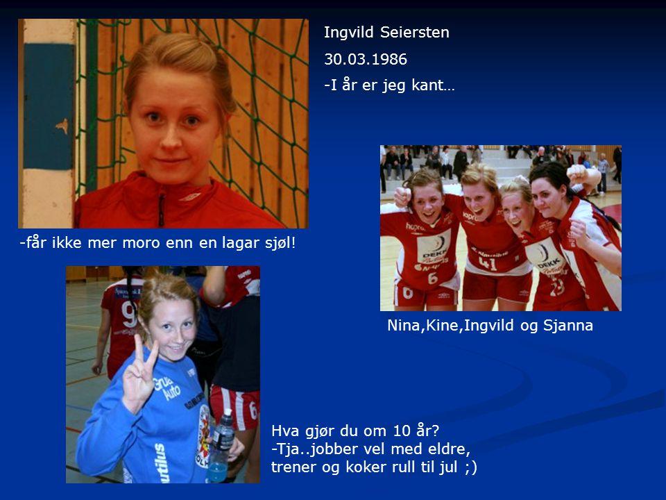 Ingvild Seiersten 30.03.1986. -I år er jeg kant… -får ikke mer moro enn en lagar sjøl! Nina,Kine,Ingvild og Sjanna.
