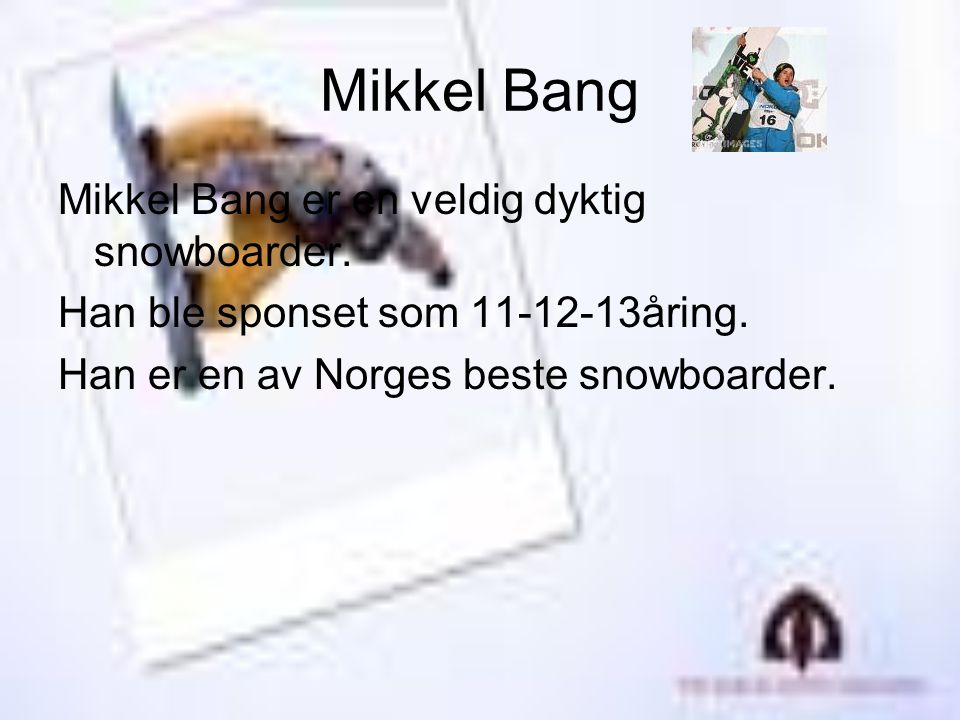 Mikkel Bang Mikkel Bang er en veldig dyktig snowboarder.