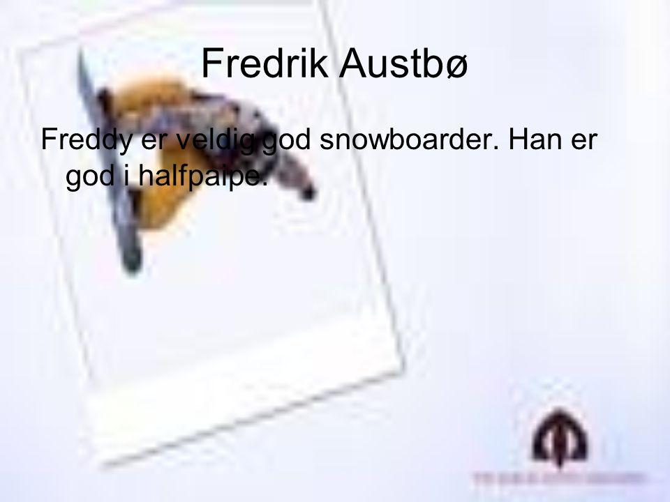 Fredrik Austbø Freddy er veldig god snowboarder. Han er god i halfpaipe.
