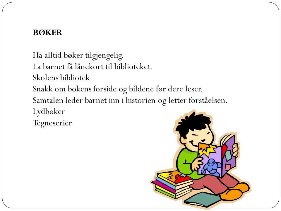 BØKER Ha alltid bøker tilgjengelig. La barnet få lånekort til biblioteket. Skolens bibliotek. Snakk om bokens forside og bildene før dere leser.
