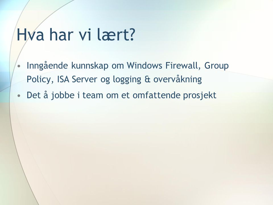 Hva har vi lært Inngående kunnskap om Windows Firewall, Group Policy, ISA Server og logging & overvåkning.