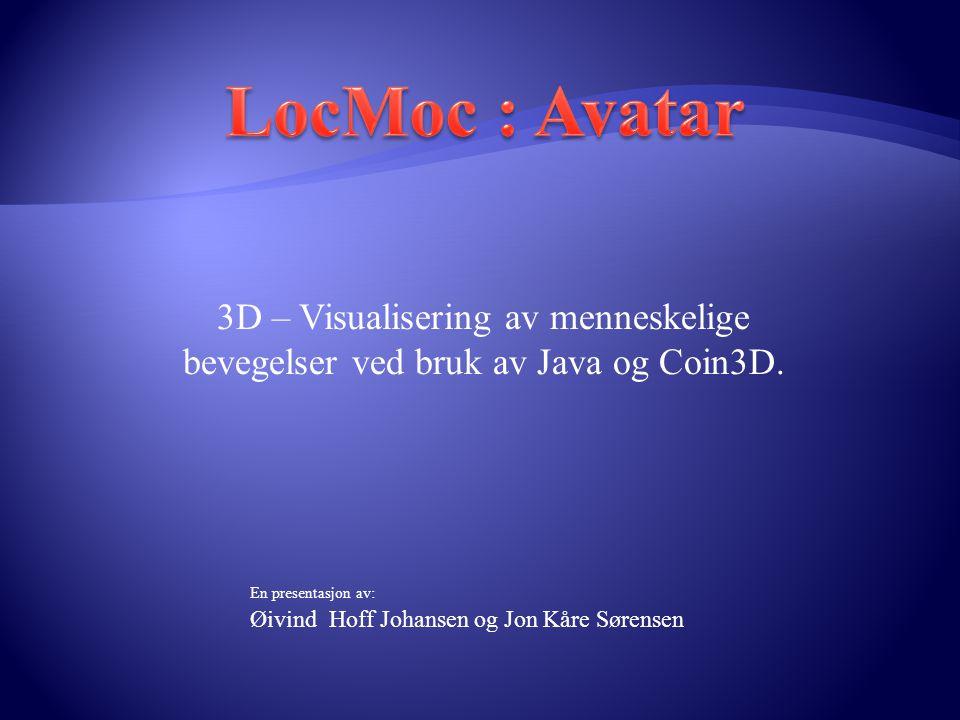 LocMoc : Avatar 3D – Visualisering av menneskelige bevegelser ved bruk av Java og Coin3D. En presentasjon av: