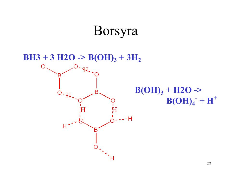 Borsyra BH3 + 3 H2O -> B(OH)3 + 3H2 B(OH)3 + H2O -> B(OH)4- + H+
