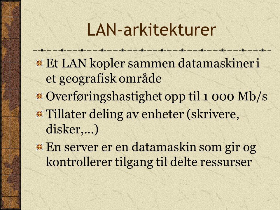 LAN-arkitekturer Et LAN kopler sammen datamaskiner i et geografisk område. Overføringshastighet opp til 1 000 Mb/s.