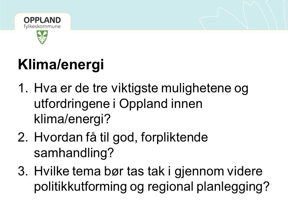 Klima/energi Hva er de tre viktigste mulighetene og utfordringene i Oppland innen klima/energi Hvordan få til god, forpliktende samhandling
