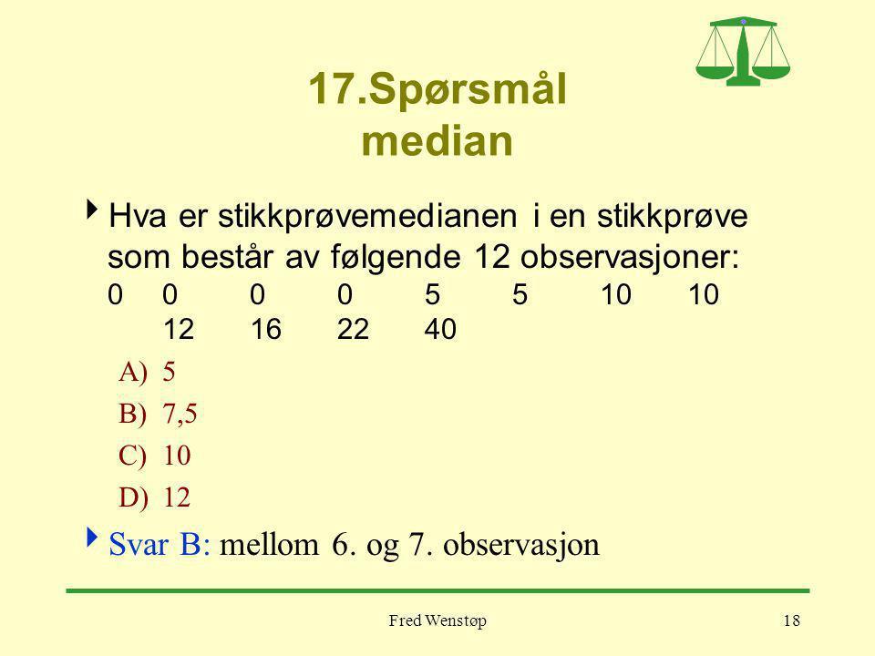 17.Spørsmål median Hva er stikkprøvemedianen i en stikkprøve som består av følgende 12 observasjoner: 0 0 0 0 5 5 10 10 12 16 22 40.