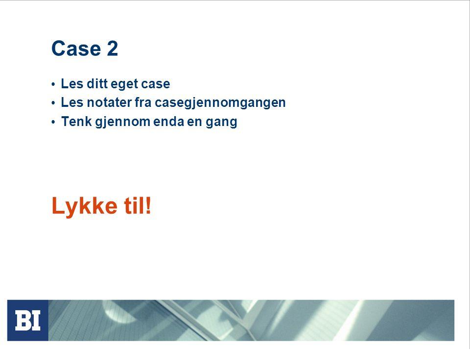 Lykke til! Case 2 Les ditt eget case Les notater fra casegjennomgangen