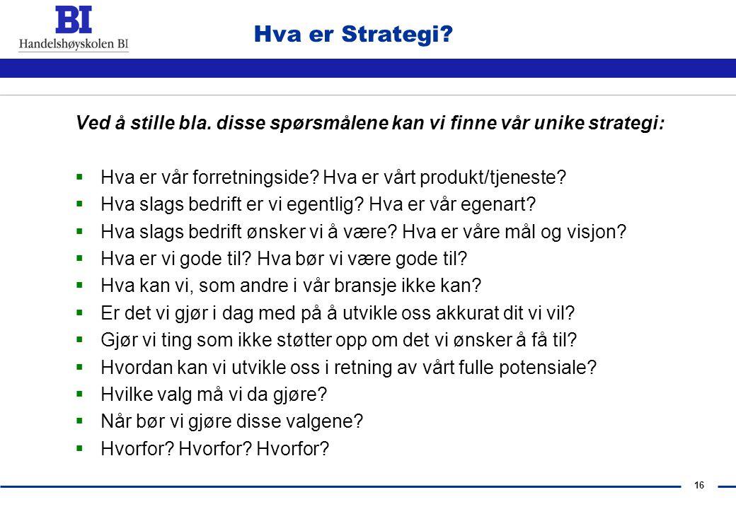 Hva er Strategi Ved å stille bla. disse spørsmålene kan vi finne vår unike strategi: Hva er vår forretningside Hva er vårt produkt/tjeneste