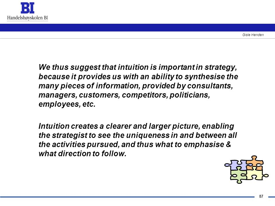 We thus suggest that intuition is important in strategy, because it provides us with an ability to synthesise the many pieces of information, provided by consultants, managers, customers, competitors, politicians, employees, etc.
